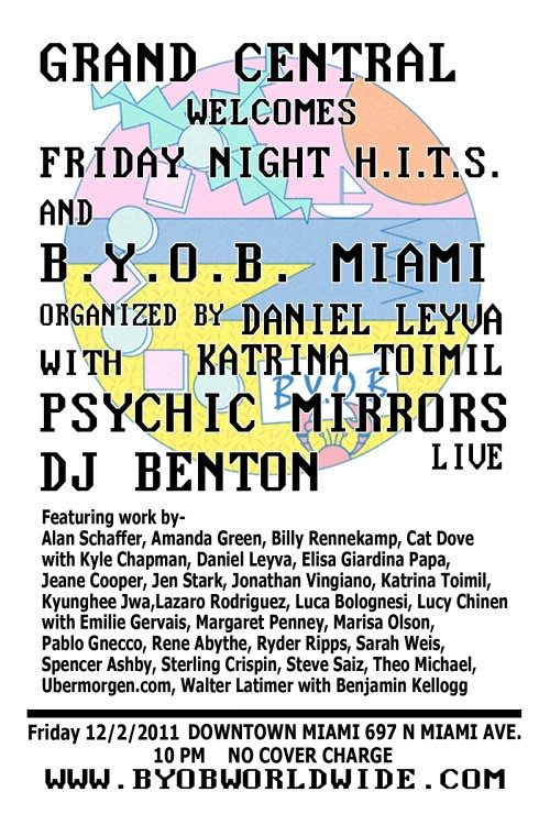 THIS FRIDAY AT GRAND CENTRAL MIA  A SPECIAL TREAT FOR ART BASEL  IN THE MAIN ROOM  B.Y.O.B. MIAMI  (-(--(BRING YOUR OWN BEAM)--)-)  MEETS  FRIDAY NIGHT H.I.T.S.  PLUS  PSYCHIC MIRRORS (Performing Live!)  AND A WHOLE NIGHT OF  DJ BENTON  anyone interested in contributing may contact us via daniellava@gmail.com  CONTRIBUTING ARTISTS Alan Schaffer, Amanda Green, Billy Rennekamp, Cat Dove with Kyle Chapman, Daniel Leyva, Elisa Giardina Papa, Jeane Cooper, Jen Stark, Jonathan Vingiano, Katrina Toimil, Kyunghee Jwa, Lazaro Rodriguez, Luca Bolognesi, Lucy Chinen with Emilie Gervais, Margaret Penney, Marisa Olson, Pablo Gnecco, Rene Abythe, Ryder Ripps, Sarah Weis, Spencer Ashby, Sterling Crispin, Steve Saiz, Theo Michael, Ubermorgen.com, Walter Latimer with Benjamin Kellogg.  THIS IS A FREE EVENT FOR EVERYONE TO ATTEND, 21 +
